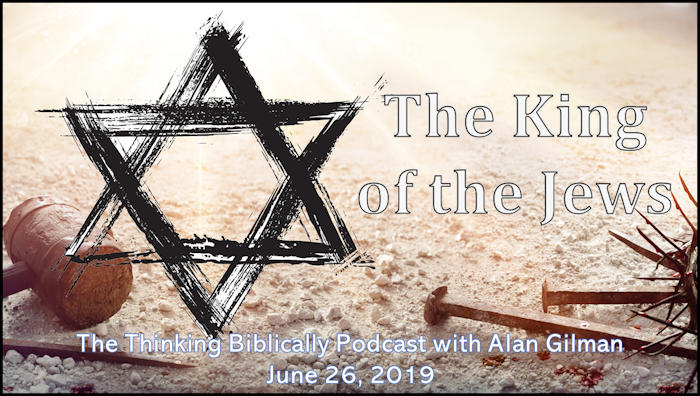 """Grunge-styled Star of David superimposed upon object's of Yeshua's crucifixion with the words """"The King of the Jews - The Thinking Biblically Podcast with Alan Gilman - June 26, 2019"""""""